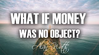 What if MONEY was NO object? (MUST WATCH) Alan Watts