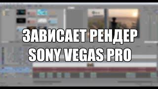 Зависает рендер в Sony Vegas Pro. Варианты решения
