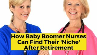 View the video How Baby Boomer Nurses Can Find Their 'Niche' After Retirement
