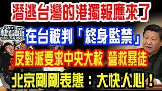 潛逃台灣的港獨報應來了!在台被判「終身監禁」!反對派要求中央大赦,立即解救暴徒!北京剛剛表態了:大快人心!