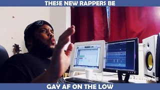 THESE NEW RAPPERS BE GAY AF ON THE LOW