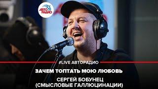 🅰️ Сергей Бобунец / Смысловые Галлюцинации - Зачем Топтать Мою Любовь (#LIVE Авторадио)