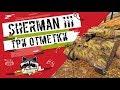 Sherman III - Три отметки | TheNotShy | Гайд | Мастер | World Of Tanks