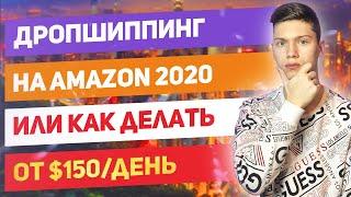 Дропшиппинг на Амазон в 2020.Или Как Зарабатывать От $150/день?