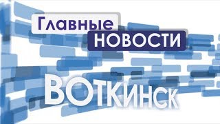 «Главные новости. Воткинск» 03.08.2017