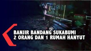 Banjir Bandang Terjang Sukabumi, Rumah Hancur hingga Mobil dan 2 Orang Terseret Arus