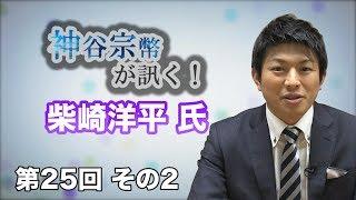 第25回 フォースバレーコンシェルジュ 柴崎洋平氏 その2 日本の若き侍がもう一度輝くために!【CGS 神谷宗幣が訊く!】