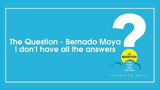 The Question - Bernardo Moya | I don't have all the answers