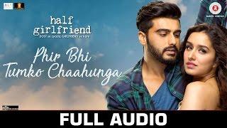 Phir Bhi Tumko Chaahunga - Full Audio | Half Girlfriend | Arjun K & Shraddha K |Arijit Singh,Shashaa