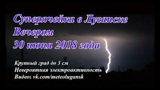Очень сильная гроза, крупный град в Луганске 30.06.2018.