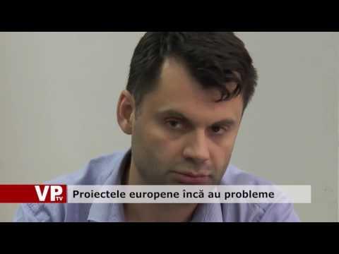 Proiectele europene încă au probleme