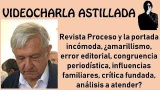 Julio Astillero. Revista Proceso y la portada incómoda...