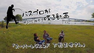 「スーパーレジェンド 下野正希さん」【バスプロがゆるーく湖岸で喋る動画】