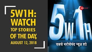 5W1H: Watch top news with research and latest updates, August 12, 2018