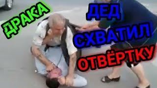 ДРАКА, ДЕД СХВАТИЛ ОТВЁРТКУ.