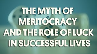 The Myth of Meritocracy and the Role of Luck in Successful Lives