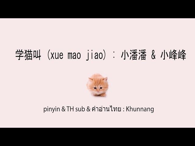 学猫叫 (xue mao jiao+ซับไทย+คำอ่านไทย) : 小潘潘 & 小峰峰  pinyin & TH sub : Khunnang