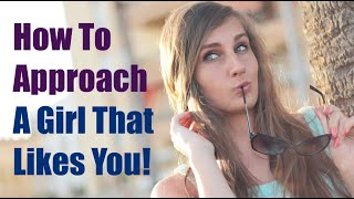 How To Approach A Girl That Likes You - A Simple Way To Start The Conversation With Her!