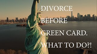 Divorce Before Green Card. What to do?