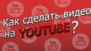 Как сделать видео на Ютубе ? Как сделать видео на Ютубе?