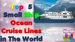 Top 5 Small Ship Ocean Cruise Lines in The World