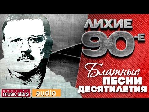 ЛИХИЕ 90-е / БЛАТНЫЕ ПЕСНИ ДЕСЯТИЛЕТИЯ