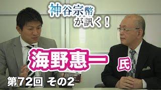 第72回② 海野惠一氏:グローバル知識を得るために、幅広い視野を持とう