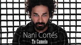 NANI CORTÉS - TE CAMELO