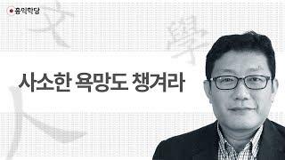 [3분 인문학] 사소한 욕망도 챙겨라 _홍익학당.윤홍식
