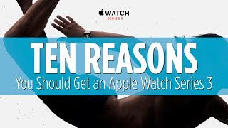 10 Reasons to Get an Apple Watch Series 3