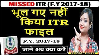 MISSED ITR (F.Y 2017-18) भूल गए नहीं किया ITR फाइल जाने अब क्या करें, ITR after last date FY 2017-18