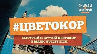 Красим Видео в Magic Bullet Film  Цветокоррекция - Быстро и Круто!