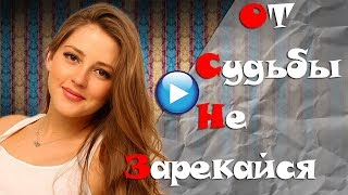 🔴ДО СЛЁЗ!!От судьбы не зарекайся 2017🔴Лучшие мелодрамы 2017-Премьеры 2017!