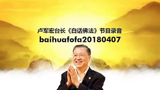 Baihuafofa20180407 卢军宏台长《白话佛法》节目录音
