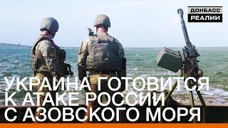 Украина готовится к атаке России с Азовского моря | «Донбасc.Реалии»