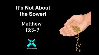 It's Not About the Sower – Lord's Day Sermons – Sep 8 2019 – Matthew 13:3-9