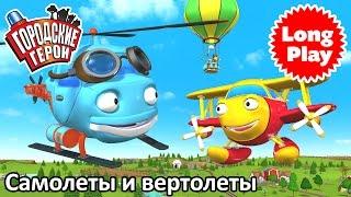 Городские герои - Самолеты и вертолеты - Сборник мультфильмов для малышей
