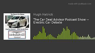 The Car Deal Advisor Podcast Show -- Electric Car Debate
