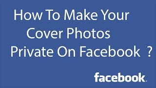 How To Make Your Cover Photos Private On Facebook ?