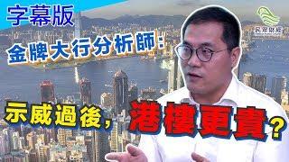 (字幕版)金牌大行分析師:示威過後,港樓更貴?民眾財經台_葳言大意_20190626