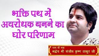 Bhakti Path Me Avrodhak Banane Ka Ghor Parinam || Shri Sanjeev Krishna Thakur Ji