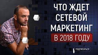 Будущее сетевого маркетинга  МЛМ 2018  Что ждет сетевой бизнес в будущем?