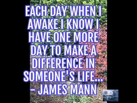 Each day when I awake I know I have one more day to make a difference in someone's life... - James …