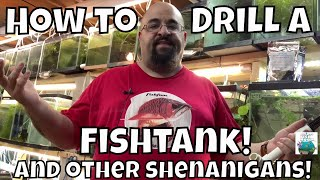 How to Drill a fish tank and other shenanigans!