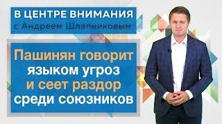 В центре внимания: Пашинян говорит языком угроз и сеет раздор среди союзников