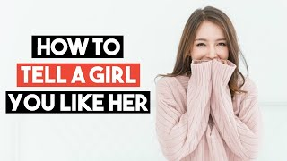 How To Tell A Girl You Like Her (The CORRECT Way)