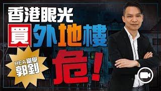 「HEA富學」郭釗:香港眼光買外地樓,危!【Hea富優閒投資 | By 郭釗】