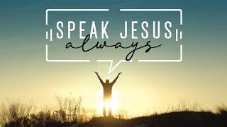 Speak Jesus Always