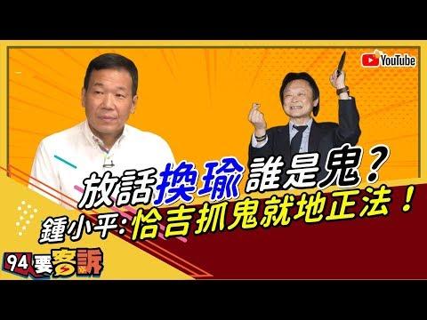 【94要客訴精華版】放話換瑜誰是鬼?鍾小平:恰吉就地正法!
