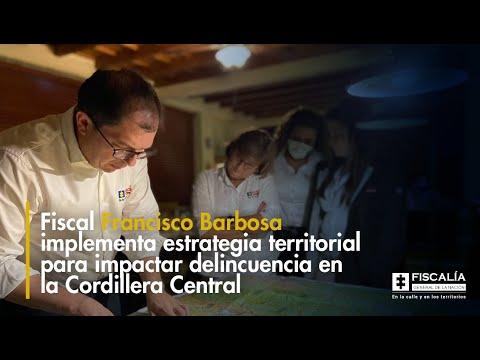 Fiscal Barbosa implementa estrategia territorial para impactar delincuencia en la Cordillera Central